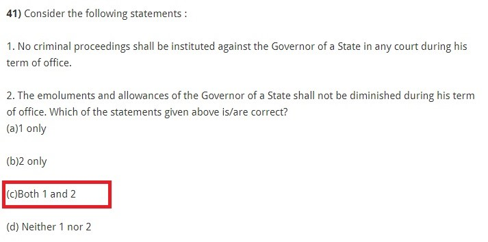 Consider the following statements : 1. No criminal proceedings shall be instituted against the Governor of a State in any court during his term of office. 2. The emoluments and allowances of the Governor of a State shall not be diminished during his term of office. Which of the statements given above is/are correct? (a)1 only (b)2 only (c)Both 1 and 2 (d) Neither 1 nor 2
