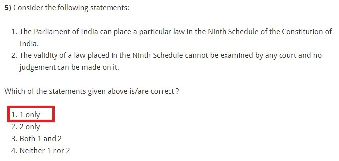 Consider the following statements: The Parliament of India can place a particular law in the Ninth Schedule of the Constitution of India. The validity of a law placed in the Ninth Schedule cannot be examined by any court and no judgement can be made on it. Which of the statements given above is/are correct ? 1 only 2 only Both 1 and 2 Neither 1 nor 2