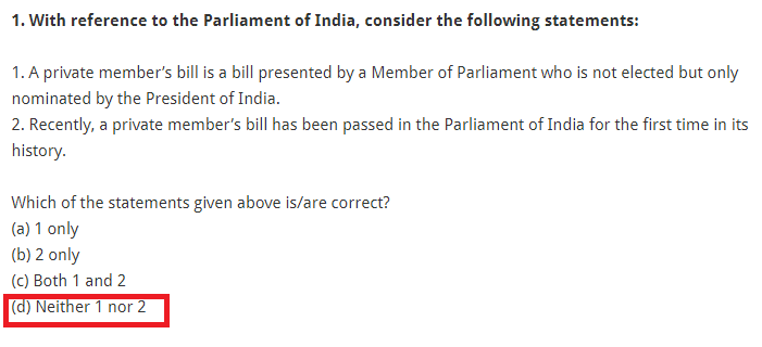 1. With reference to the Parliament of India, consider the following statements: 1. A private member's bill is a bill presented by a Member of Parliament who is not elected but only nominated by the President of India. 2. Recently, a private member's bill has been passed in the Parliament of India for the first time in its history. Which of the statements given above is/are correct? (a) 1 only (b) 2 only (c) Both 1 and 2 (d) Neither 1 nor 2