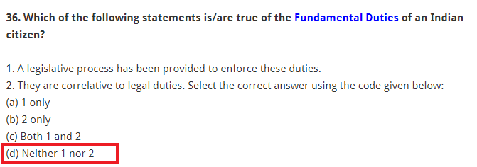 Which of the following statements is/are true of the Fundamental Duties of an Indian citizen? 1. A legislative process has been provided to enforce these duties. 2. They are correlative to legal duties. Select the correct answer using the code given below: (a) 1 only (b) 2 only (c) Both 1 and 2 (d) Neither 1 nor 2