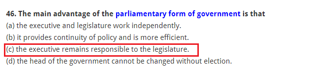 The main advantage of the parliamentary form of government is that (a) the executive and legislature work independently. (b) it provides continuity of policy and is more efficient. (c) the executive remains responsible to the legislature. (d) the head of the government cannot be changed without election.