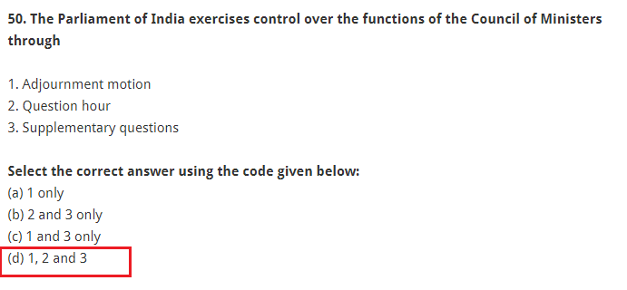 The Parliament of India exercises control over the functions of the Council of Ministers through 1. Adjournment motion 2. Question hour 3. Supplementary questions Select the correct answer using the code given below: (a) 1 only (b) 2 and 3 only (c) 1 and 3 only (d) 1, 2 and 3