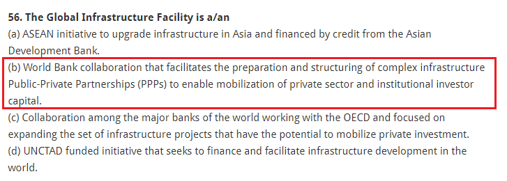 The Global Infrastructure Facility is a/an (a) ASEAN initiative to upgrade infrastructure in Asia and financed by credit from the Asian Development Bank. (b) World Bank collaboration that facilitates the preparation and structuring of complex infrastructure Public-Private Partnerships (PPPs) to enable mobilization of private sector and institutional investor capital. (c) Collaboration among the major banks of the world working with the OECD and focused on expanding the set of infrastructure projects that have the potential to mobilize private investment. (d) UNCTAD funded initiative that seeks to finance and facilitate infrastructure development in the world.