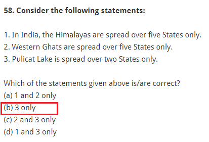 Consider the following statements: 1. In India, the Himalayas are spread over five States only. 2. Western Ghats are spread over five States only. 3. Pulicat Lake is spread over two States only. Which of the statements given above is/are correct? (a) 1 and 2 only (b) 3 only (c) 2 and 3 only (d) 1 and 3 only