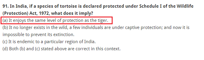In India, if a species of tortoise is declared protected under Schedule I of the Wildlife (Protection) Act, 1972, what does it imply? (a) It enjoys the same level of protection as the tiger. (b) It no longer exists in the wild, a few individuals are under captive protection; and now it is impossible to prevent its extinction. (c) It is endemic to a particular region of India. (d) Both (b) and (c) stated above are correct in this context.
