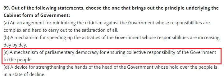 Out of the following statements, choose the one that brings out the principle underlying the Cabinet form of Government: (a) An arrangement for minimizing the criticism against the Government whose responsibilities are complex and hard to carry out to the satisfaction of all. (b) A mechanism for speeding up the activities of the Government whose responsibilities are increasing day by day. (c) A mechanism of parliamentary democracy for ensuring collective responsibility of the Government to the people. (d) A device for strengthening the hands of the head of the Government whose hold over the people is in a state of decline.